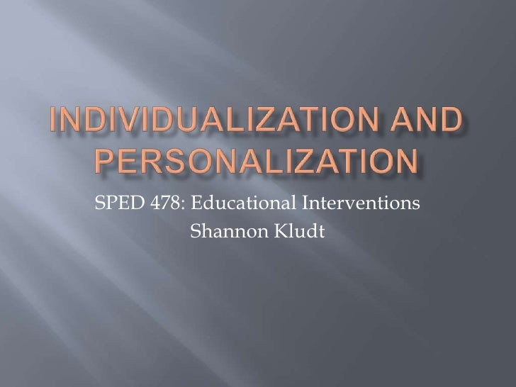 Individualization and Personalization<br />SPED 478: Educational Interventions<br />Shannon Kludt<br />