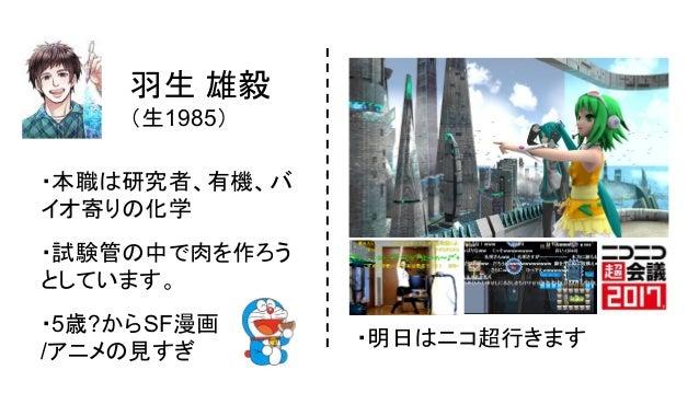 羽生 雄毅  (生1985) ・本職は研究者、有機、バ イオ寄りの化学 ・試験管の中で肉を作ろう としています。 ・5歳?からSF漫画 /アニメの見すぎ ・明日はニコ超行きます