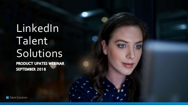 LinkedIn Talent Solutions PRODUCT UPATES WEBINAR SEPTEMBER 2018
