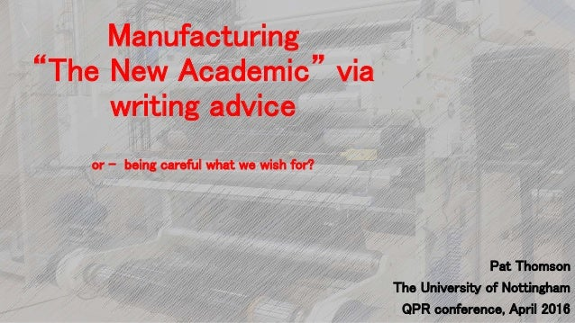 """Manufacturing """"The New Academic"""" via writing advice or - being careful what we wish for? Pat Thomson The University of Not..."""