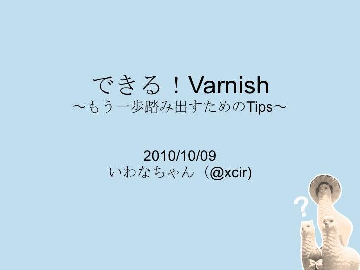 できる! Varnish ~もう一歩踏み出すためのTips~ 2010/10/09 いわなちゃん(@xcir)