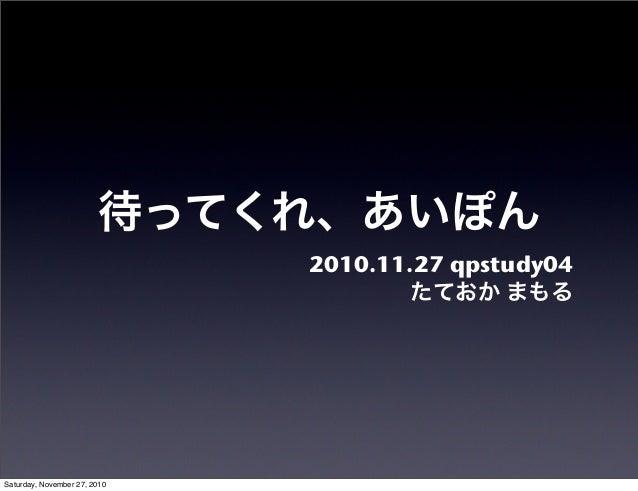 待ってくれ、あいぽん 2010.11.27 qpstudy04 たておか まもる Saturday, November 27, 2010