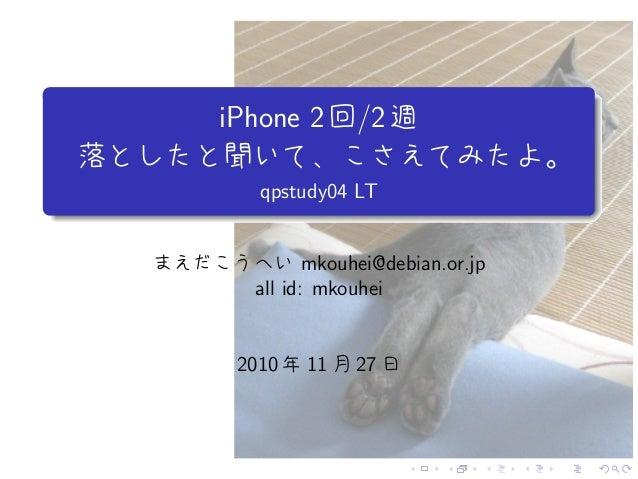. . . . . . . . . .. . . iPhone 2回/2週 落としたと聞いて、こさえてみたよ。 qpstudy04 LT まえだこうへい mkouhei@debian.or.jp all id: mkouhei 2010 年 1...