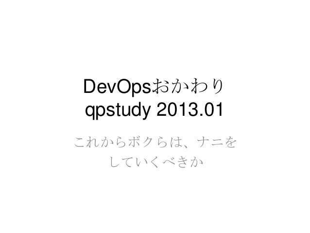 DevOpsおかわり qpstudy 2013.01 これからボクらは、ナニを していくべきか
