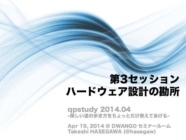 第3セッション ハードウェア設計の勘所 qpstudy 2014.04 -険しい道の歩き方をちょっとだけ教えてあげる- Apr 19, 2014 @ DWANGO セミナールーム Takeshi HASEGAWA (@hasegaw)