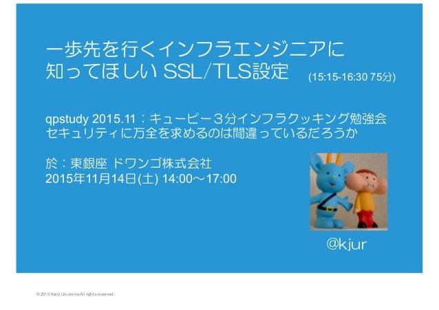 © 2015 Kenji Urushima All rights reserved. 一歩先を行くインフラエンジニアに 知ってほしい SSL/TLS設定     qpstudy 2015.11:キューピー3分インフラクッキング勉強会  セキュ...