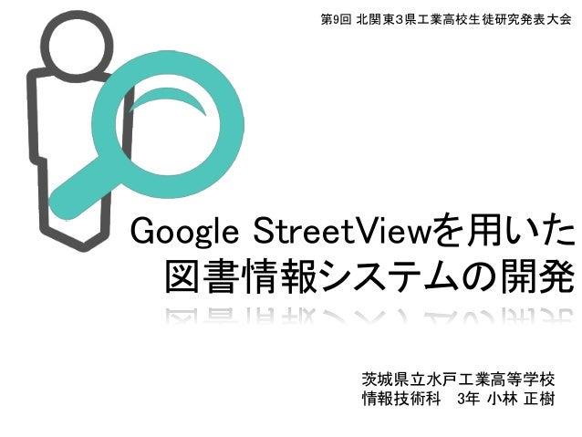 第9回 北関東3県工業高校生徒研究発表大会Google StreetViewを用いた 図書情報システムの開発           茨城県立水戸工業高等学校           情報技術科 3年 小林 正樹