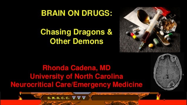 BRAIN ON DRUGS: Chasing Dragons & Other Demons Rhonda Cadena, MD University of North Carolina Neurocritical Care/Emergency...