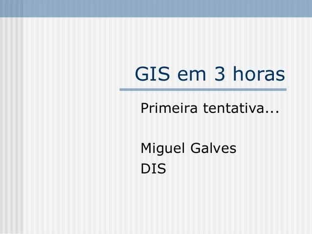 GIS em 3 horas Primeira tentativa... Miguel Galves DIS