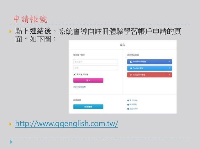  點下連結後,系統會導向註冊體驗學習帳戶申請的頁 面,如下圖:  http://www.qqenglish.com.tw/