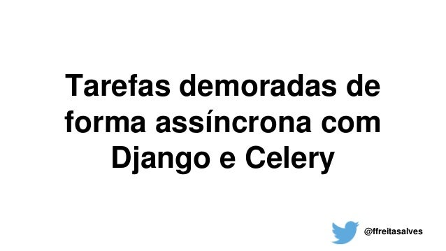 Tarefas demoradas de forma assíncrona com Django e Celery @ffreitasalves