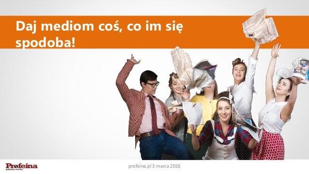 Daj mediom coś, co im się spodoba! profeina.pl 3 marca 2016