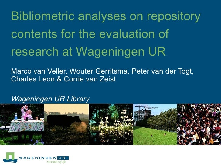 Bibliometric analyses on repository contents for the evaluation of research at Wageningen UR Marco van Veller, Wouter Gerr...