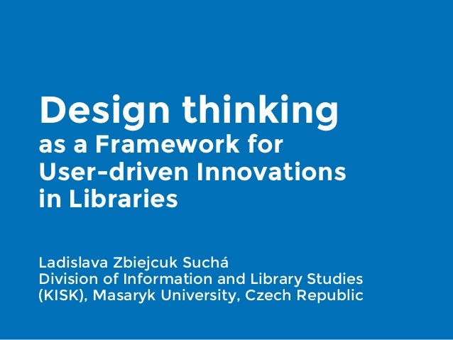 Design thinking as a Framework for User-driven Innovations in Libraries Ladislava Zbiejcuk Suchá Division of Information a...