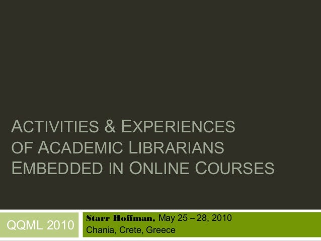 ACTIVITIES & EXPERIENCESOF ACADEMIC LIBRARIANSEMBEDDED IN ONLINE COURSES            Starr Hoffman, May 25 – 28, 2010QQML 2...