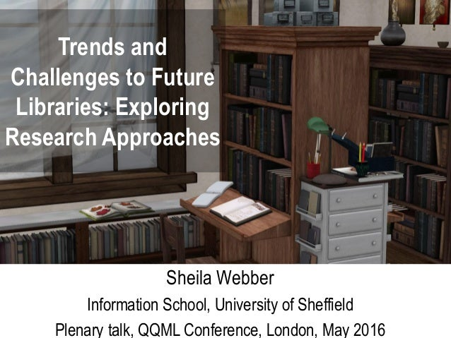 Trends and Challenges to Future Libraries: Exploring Research Approaches Sheila Webber Information School, University of S...