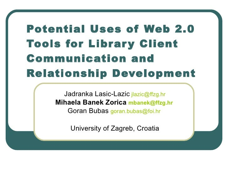 Potential Uses of Web 2.0 Tools for Library Client Communication and Relationship Development Jadranka Lasic-Lazic   [emai...