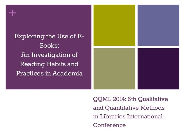 +  Exploring the Use of E-Books:  An Investigation of  Reading Habits and  Practices in Academia  QQML 2014: 6th Qualitati...