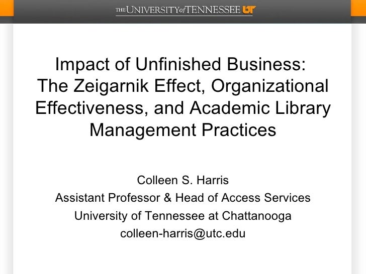 Impact of Unfinished Business:The Zeigarnik Effect, OrganizationalEffectiveness, and Academic Library       Management Pra...