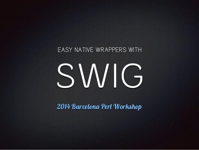EASY NATIVE WRAPPERS WITH  SWIG  2014 Barcelona Perl Workshop