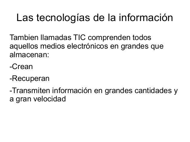 Las tecnologías de la información Tambien llamadas TIC comprenden todos aquellos medios electrónicos en grandes que almace...
