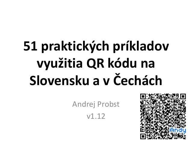 51 praktických príkladov využitia QR kódu na Slovensku a v Čechách Andrej Probst v1.12