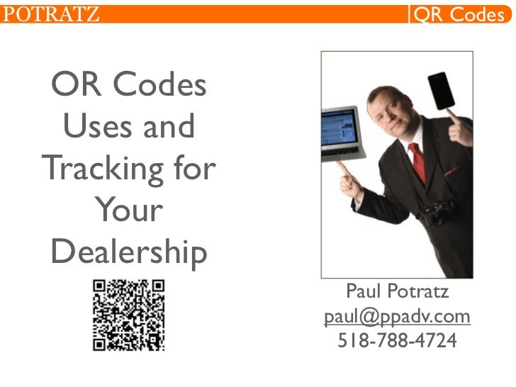 POTRATZ                  QR Codes   OR Codes   Uses and  Tracking for     Your  Dealership                   Paul Potratz ...