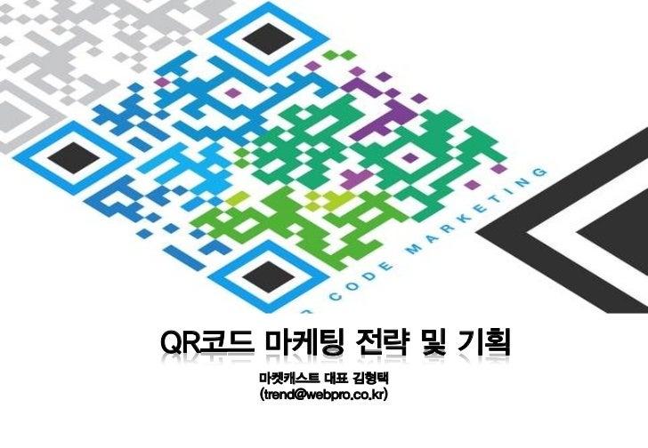 QR코드 마케팅 전략 및 기획    마켓캐스트 대표 김형택    (trend@webpro.co.kr)