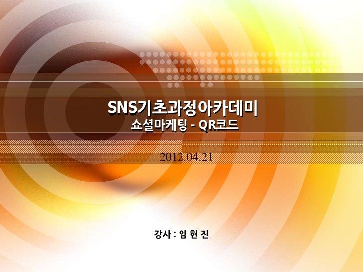 SNS              - QR      2012.04.21      강사 : 임 현 진          1