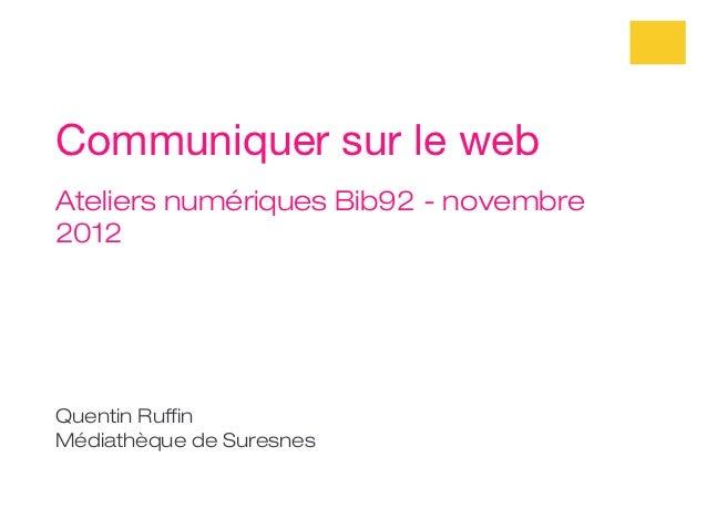 Communiquer sur le webAteliers numériques Bib92 - novembre2012Quentin RuffinMédiathèque de Suresnes