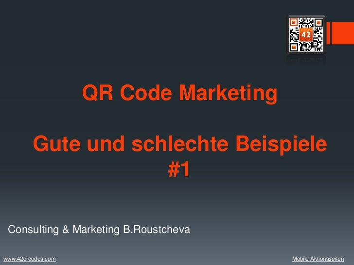 QR Code Marketing         Gute und schlechte Beispiele                     #1 Consulting & Marketing B.Roustchevawww.42qrc...
