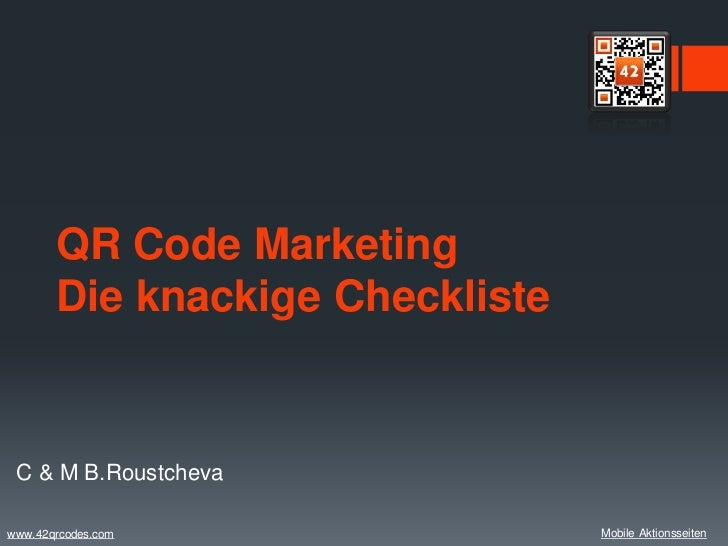 QR Code Marketing       Die knackige Checkliste C & M B.Roustchevawww.42qrcodes.com                Mobile Aktionsseiten