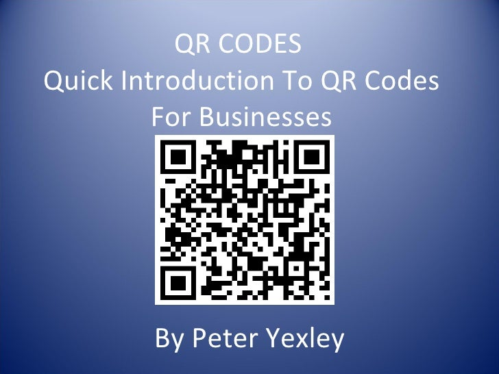 QR CODESQuick Introduction To QR Codes         For Businesses        By Peter Yexley
