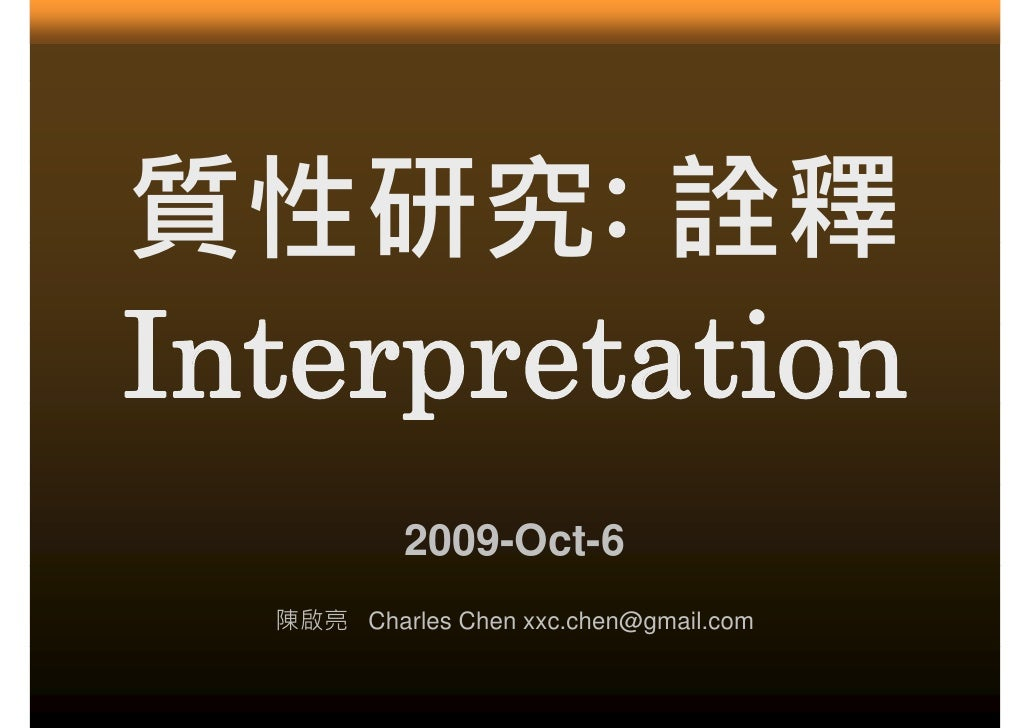 質性研究: 質性研究 詮釋 Interpretation I t p t ti            2009-Oct-6   陳啟亮 Charles Chen xxc.chen@gmail.com