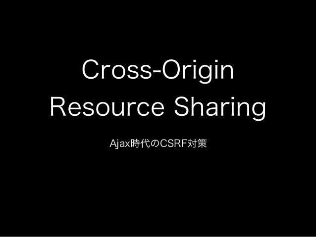 Cross-Origin Resource Sharing Ajax時代のCSRF対策