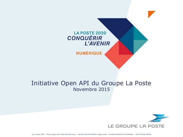 Initiative Open API du Groupe La Poste Novembre 2015 © La Poste 2015 – SA au capital de 3 800 000 000 euros – 356 000 000 ...