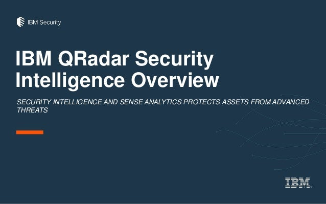 IBM QRadar Security Intelligence Overview SECURITY INTELLIGENCE AND SENSE ANALYTICS PROTECTS ASSETS FROM ADVANCED THREATS