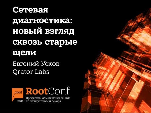 Сетевая диагностика: новый взгляд сквозь старые щели Евгений Усков Qrator Labs