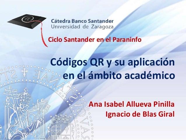 Ciclo Santander en el ParaninfoCódigos QR y su aplicación  en el ámbito académico             Ana Isabel Allueva Pinilla  ...