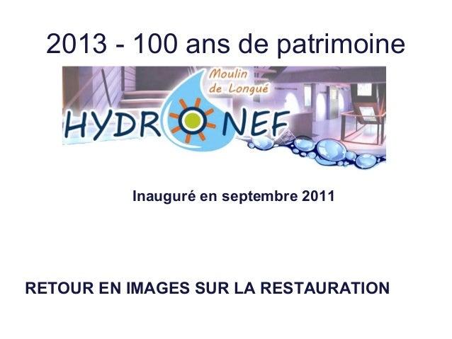 2013 - 100 ans de patrimoine Inauguré en septembre 2011 RETOUR EN IMAGES SUR LA RESTAURATION