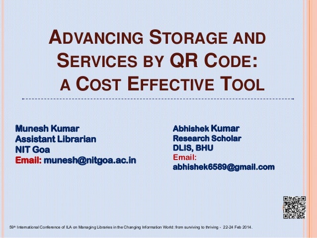 ADVANCING STORAGE AND SERVICES BY QR CODE: A COST EFFECTIVE TOOL Munesh Kumar Assistant Librarian NIT Goa Email: munesh@ni...