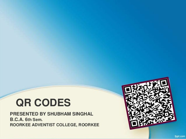 QR CODES PRESENTED BY SHUBHAM SINGHAL B.C.A. 6th Sem. ROORKEE ADVENTIST COLLEGE, ROORKEE