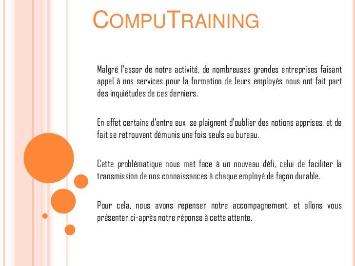 COMPUTRAININGMalgré l'essor de notre activité, de nombreuses grandes entreprises faisantappel à nos services pour la forma...