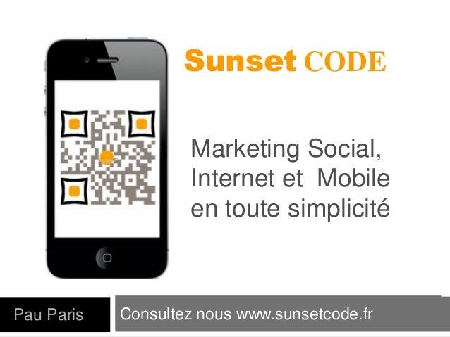 Consultez nous www.sunsetcode.frPau Paris Sunset CODE Marketing Social, Internet et Mobile en toute simplicité