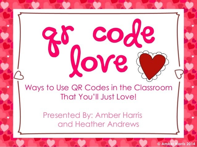 QR Code Love  Ways to Use QR Codes in the Classroom That You'll Just Love! Presented By: Amber Harris and Heather Andrews ...