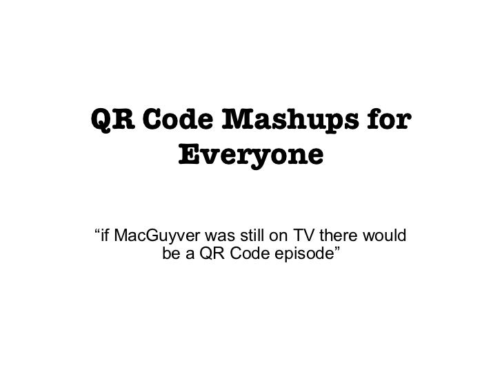 "QR Code Mashups for Everyone "" if MacGuyver was still on TV there would be a QR Code episode"""