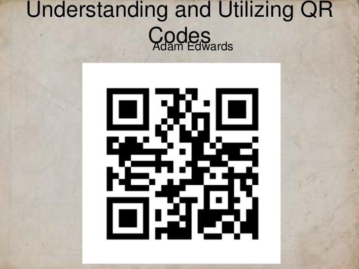 Understanding and Utilizing QR           Codes            Adam Edwards