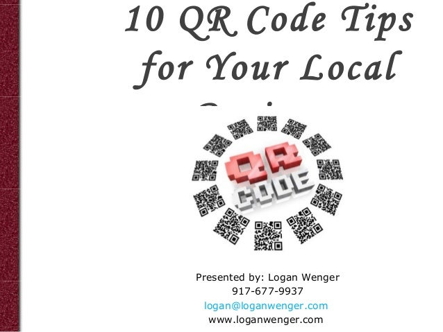 10 QR Code Tips for Your Local    Business   Presented by: Logan Wenger          917-677-9937    logan@loganwenger.com    ...