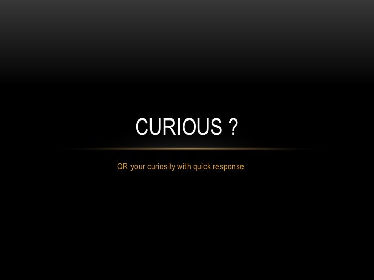 QR your curiosity with quick response<br />Curious ?<br />