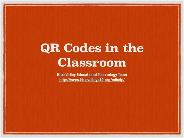 QR Codes in the Classroom Blue Valley Educational Technology Team http://www.bluevalleyk12.org/edhelp/